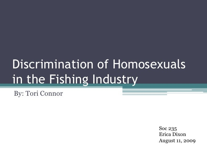 Discrimination of Homosexuals in the Fishing Industry<br />By: Tori Connor<br />Soc 235<br />Erica Dixon<br />August 11, 2...