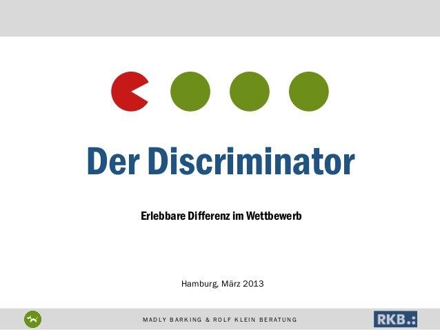 Der Discriminator Erlebbare Differenz im Wettbewerb  Hamburg, März 2013  MADLY BARKING & ROLF KLEIN BERATUNG