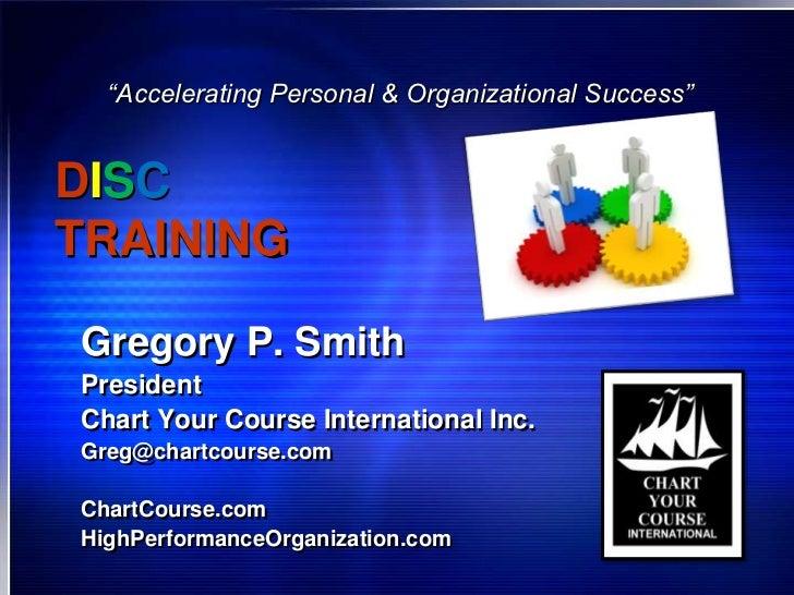 """Accelerating Personal & Organizational Success""DISCTRAININGGregory P. SmithPresidentChart Your Course International Inc.G..."