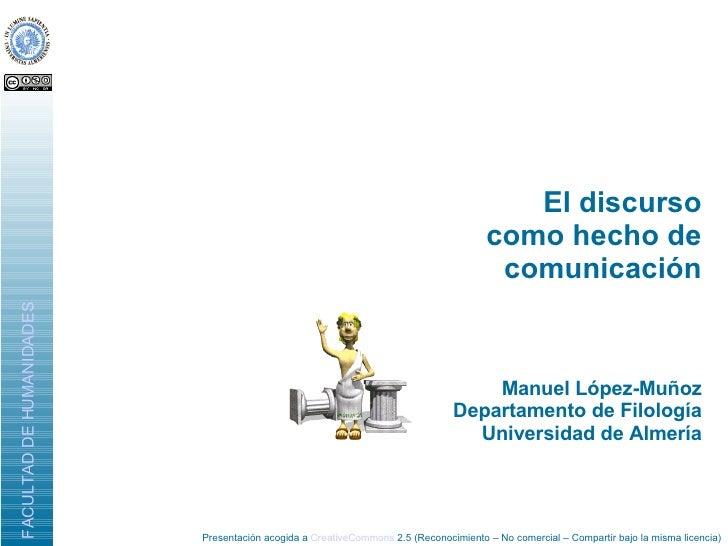 El discurso como hecho de comunicación <ul><ul><li>Manuel López-Muñoz </li></ul></ul><ul><ul><li>Departamento de Filología...
