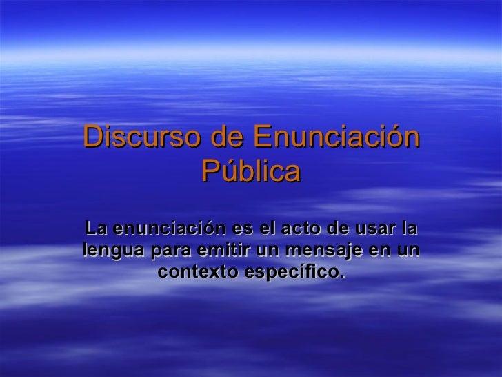 Discurso de Enunciación Pública La enunciación es el acto de usar la lengua para emitir un mensaje en un contexto específi...
