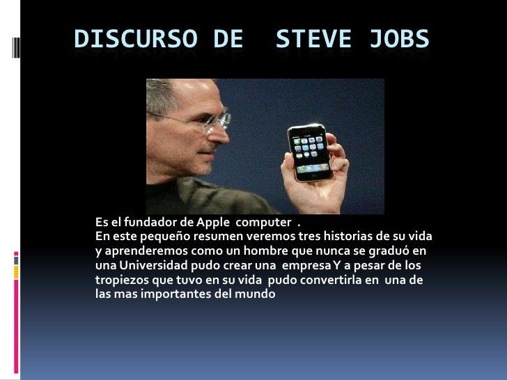 Discurso de  Steve Jobs<br />Es el fundador de Apple  computer  .<br />En este pequeño resumen veremos tres historias de...