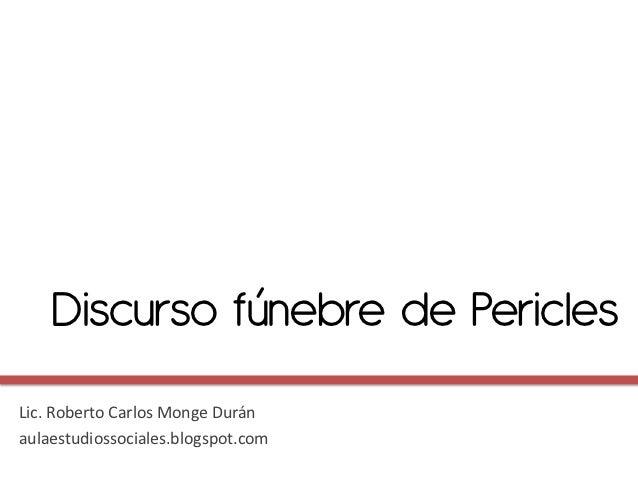 Discurso fúnebre de PericlesLic. Roberto Carlos Monge Duránaulaestudiossociales.blogspot.com