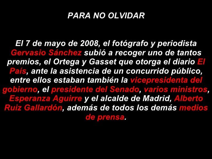 PARA NO OLVIDAR El 7 de mayo de 2008, el fotógrafo y periodista  Gervasio Sánchez  subió a recoger uno de tantos premios, ...
