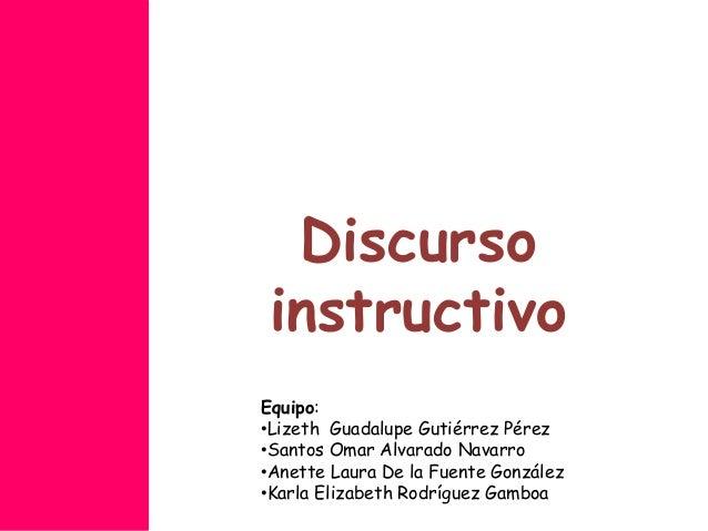Discurso instructivo Equipo: •Lizeth Guadalupe Gutiérrez Pérez •Santos Omar Alvarado Navarro •Anette Laura De la Fuente Go...