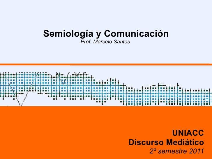 Semiología y Comunicación Prof. Marcelo Santos  UNIACC Discurso Mediático 2º semestre 2011