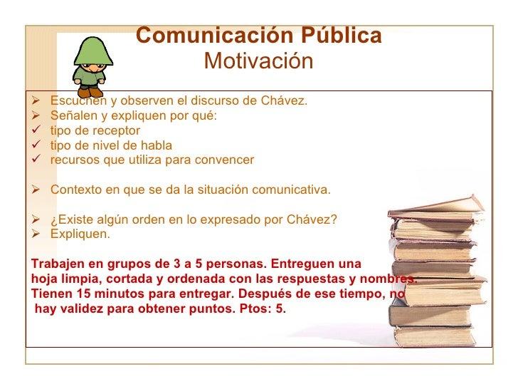 Comunicación Pública Motivación <ul><li>Escuchen y observen el discurso de Chávez. </li></ul><ul><li>Señalen y expliquen p...
