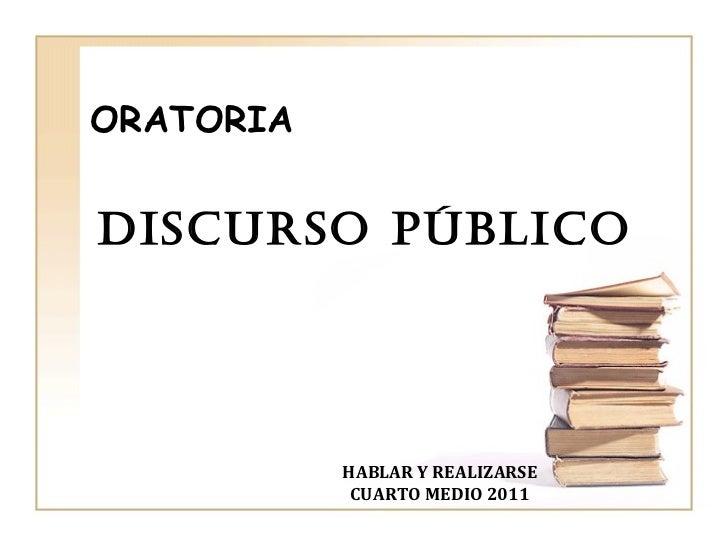 DISCURSO PÚBLICO ORATORIA HABLAR Y REALIZARSE CUARTO MEDIO 2011