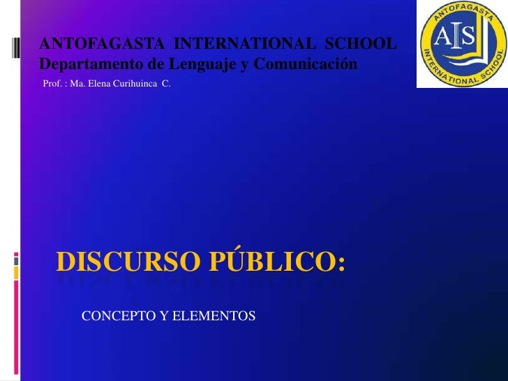ANTOFAGASTA INTERNATIONAL SCHOOLDepartamento de Lenguaje y ComunicaciónProf. : Ma. Elena Curihuinca C.   DISCURSO PÚBLICO:...