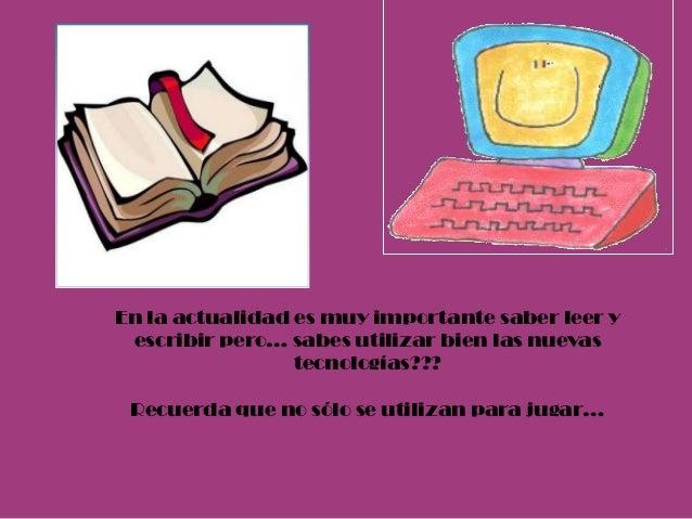 En la actualidad es muy importante saber leer y escribir pero… sabes utilizar bien las nuevas                 tecnologías?...