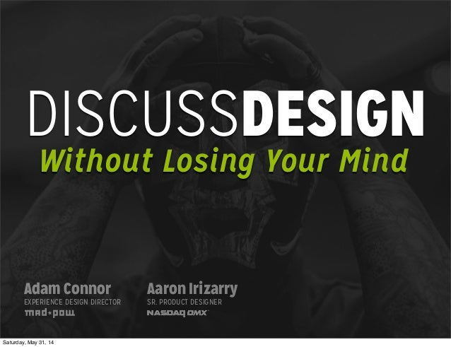 DISCUSSDESIGN Without Losing Your Mind Adam Connor EXPERIENCE DESIGN DIRECTOR Aaron Irizarry SR. PRODUCT DESIGNER Saturday...