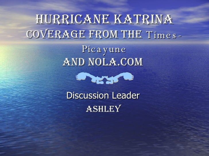 Hurricane Katrina  Coverage from the   Times-Picayune and NOLA.com   Discussion Leader  Ashley