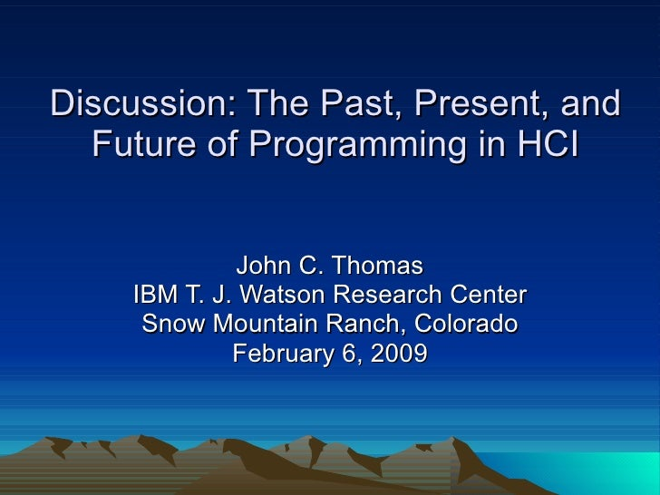 Discussion: The Past, Present, and Future of Programming in HCI John C. Thomas IBM T. J. Watson Research Center Snow Mount...