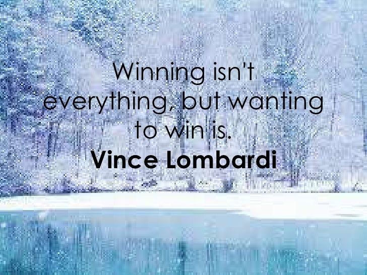 Winning isnteverything, but wanting       to win is.   Vince Lombardi