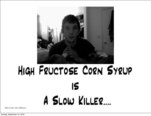 High Fructose Corn Syrup is A Slow Killer....Photo Credit: Chris DiMarzio Sunday, September 15, 2013