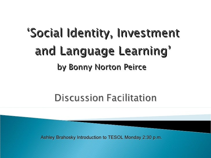 ' Social Identity, Investment and Language Learning' by Bonny Norton Peirce  Ashley Brahosky Introduction to TESOL Monday ...