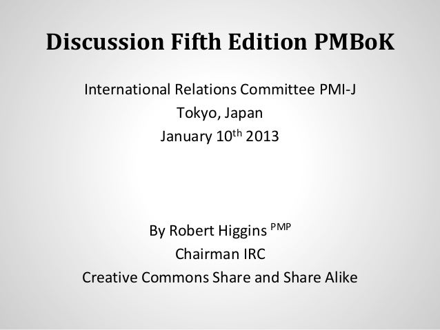 Discussion Fifth Edition PMBoK International Relations Committee PMI-J Tokyo, Japan January 10th 2013 By Robert Higgins PM...