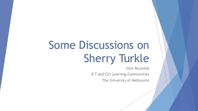 Some Discussions on Sherry Turkle Nick Reynolds ICT and C21 Learning Communities The University of Melbourne