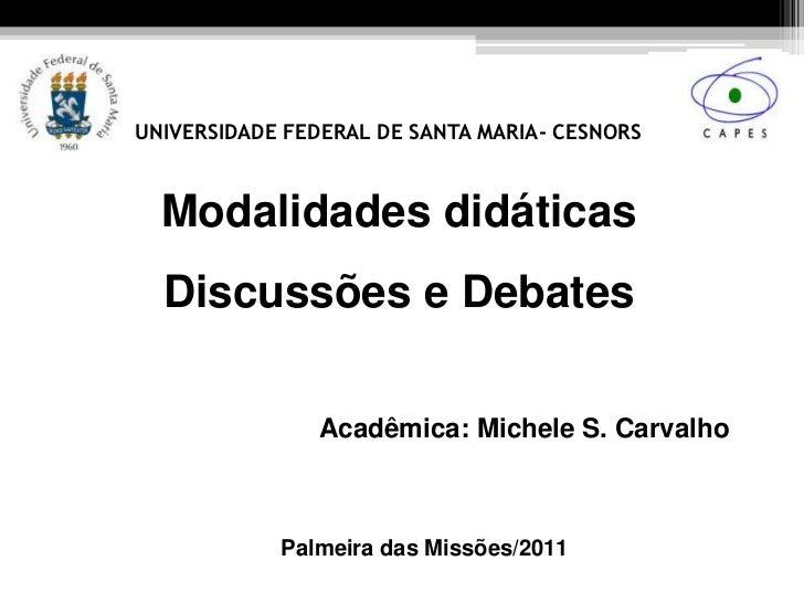 UNIVERSIDADE FEDERAL DE SANTA MARIA- CESNORS  Modalidades didáticas  Discussões e Debates               Acadêmica: Michele...