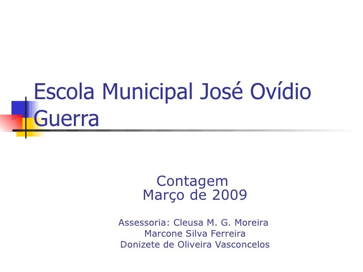 Escola Municipal José Ovídio Guerra Contagem  Março de 2009 Assessoria: Cleusa M. G. Moreira  Marcone Silva Ferreira Doniz...