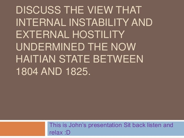 DISCUSS THE VIEW THAT INTERNAL INSTABILITY AND EXTERNAL HOSTILITY UNDERMINED THE NOW HAITIAN STATE BETWEEN 1804 AND 1825. ...
