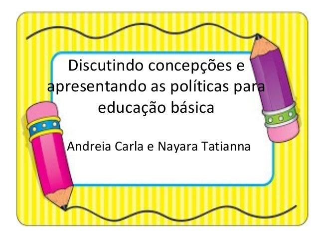 Discutindo concepções e apresentando as políticas para educação básica Andreia Carla e Nayara Tatianna