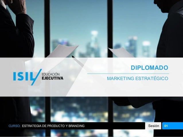 DIPLOMADO MARKETING ESTRATÉGICO CURSO: ESTRATEGIA DE PRODUCTO Y BRANDING Sesión 01