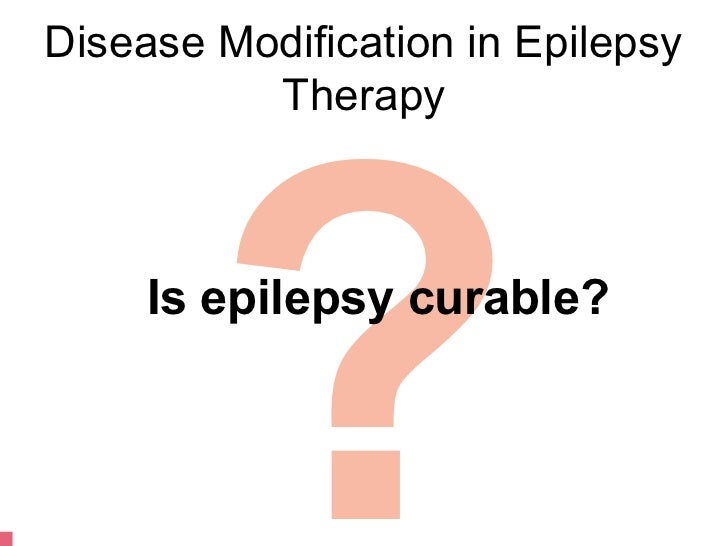 Disease Modification in Epilepsy        ?          Therapy     Is epilepsy curable?