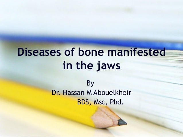 Diseases of bone manifested in the jaws By Dr. Hassan M Abouelkheir BDS, Msc, Phd.