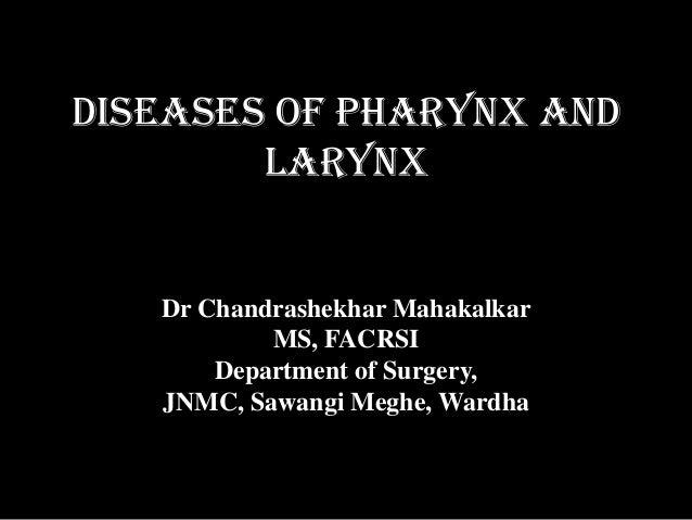 DISEASES OF Pharynx and LARYNX Dr Chandrashekhar Mahakalkar MS, FACRSI Department of Surgery, JNMC, Sawangi Meghe, Wardha