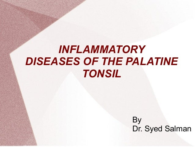 INFLAMMATORYDISEASES OF THE PALATINE         TONSIL                By                Dr. Syed Salman