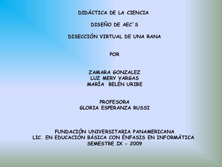 DIDÁCTICA DE LA CIENCIA <br />DISEÑO DE AEC´S<br />DISECCIÓN VIRTUAL DE UNA RANA<br />POR<br />ZAMARA GONZALEZ<br />LUZ ME...