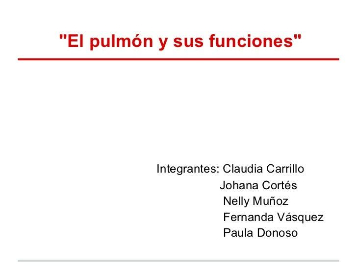 """El pulmón y sus funciones""          Integrantes: Claudia Carrillo                      Johana Cortés                     ..."