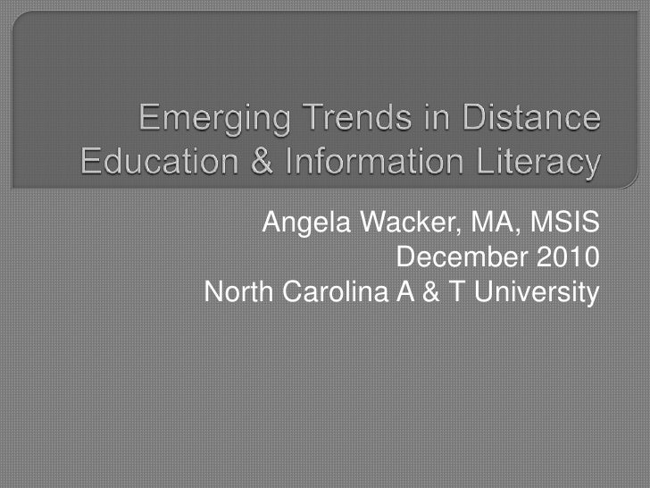 Emerging Trends in Distance Education & Information Literacy<br />Angela Wacker, MA, MSIS<br />December 2010<br />North Ca...