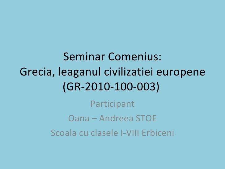Seminar Comenius: Grecia, leaganul civilizatiei europene (GR-2010-100-003)  Participant Oana – Andreea STOE Scoala cu clas...