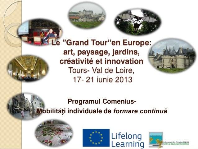"""Le """"Grand Tour""""en Europe: art, paysage, jardins, créativité et innovation Tours- Val de Loire, 17- 21 iunie 2013 Programul..."""