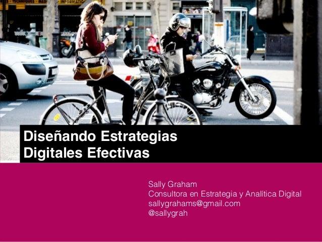 Diseñando EstrategiasDigitales EfectivasSally GrahamConsultora en Estrategia y Analítica Digitalsallygrahams@gmail.com@sal...