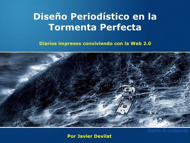 Diseño Periodístico en la    Tormenta Perfecta  Diarios impresos conviviendo con la Web 2.0                Por Javier Devi...