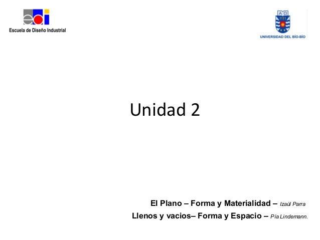 Unidad 2 El Plano – Forma y Materialidad – Izaúl Parra Llenos y vacios– Forma y Espacio – Pía Lindemann.