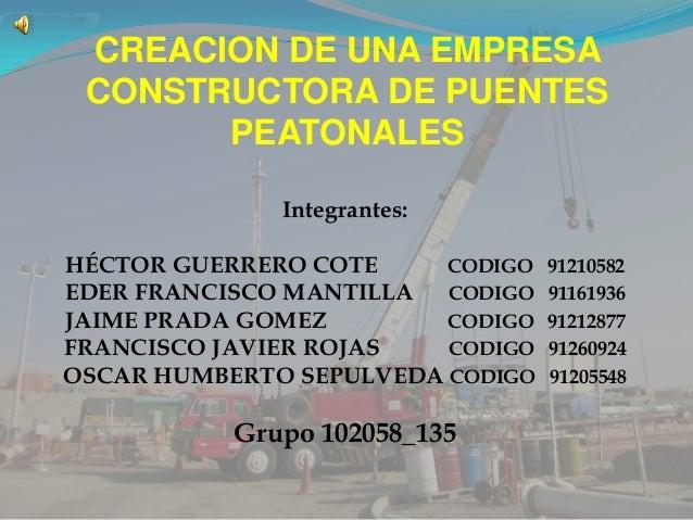CREACION DE UNA EMPRESACONSTRUCTORA DE PUENTESPEATONALESIntegrantes:HÉCTOR GUERRERO COTE CODIGO 91210582EDER FRANCISCO MAN...
