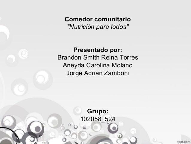 """Comedor comunitario """"Nutrición para todos"""" Presentado por: Brandon Smith Reina Torres Aneyda Carolina Molano Jorge Adrian ..."""