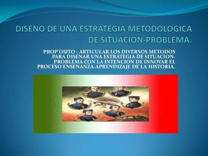 DISENO DE UNA ESTRATEGIA METODOLOGICA DE SITUACION-PROBLEMA.<br />PROP'OSITO : ARTICULAR LOS DIVERSOS METODOS PARA DISENAR...