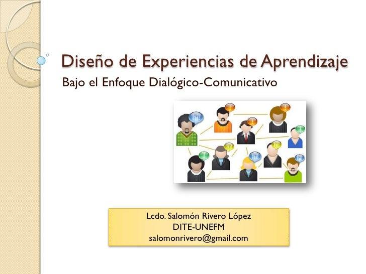 Diseño de Experiencias de Aprendizaje Bajo el Enfoque Dialógico-Comunicativo                   Lcdo. Salomón Rivero López ...