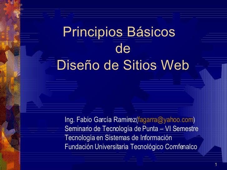 Principios Básicos   de  Diseño de Sitios Web Ing. Fabio García Ramirez( [email_address] ) Seminario de Tecnología de Punt...
