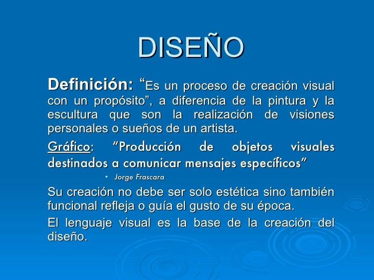 """DISEÑO <ul><li>Definición:  """" Es un proceso de creación visual con un propósito"""", a diferencia de la pintura y la escultur..."""