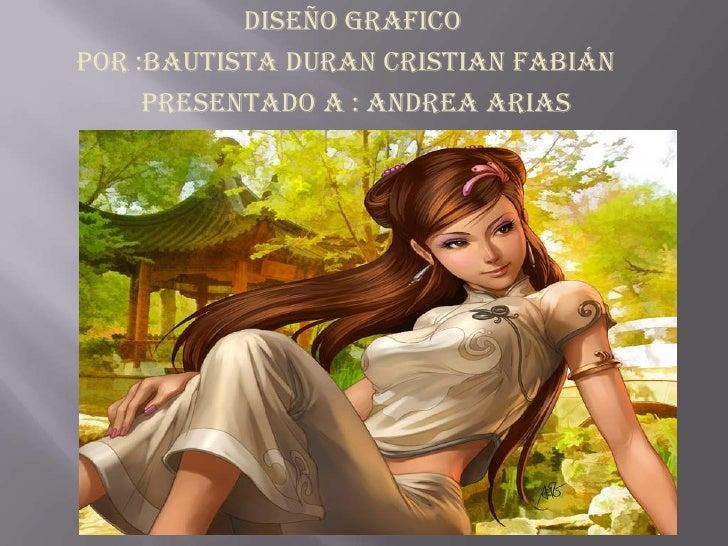diseño graficopor :Bautista duran Cristian Fabián     presentado a : Andrea arias
