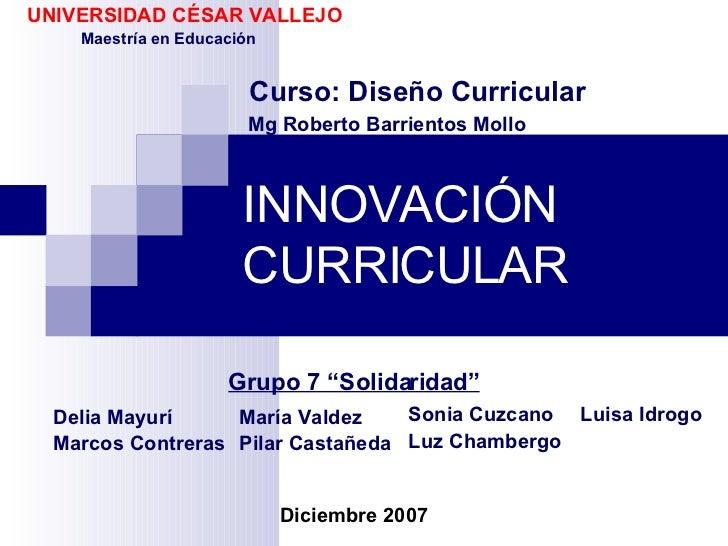 """INNOVACIÓN CURRICULAR Grupo 7 """"Solidaridad"""" UNIVERSIDAD CÉSAR VALLEJO Maestría en Educación Curso: Diseño Curricular Mg Ro..."""