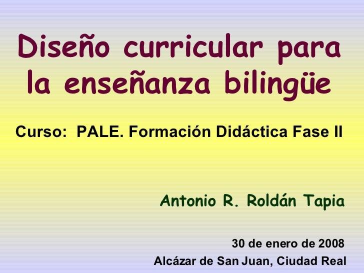 Diseño curricular para la enseñanza bilingüe Curso:  PALE. Formación Didáctica Fase II Antonio R. Roldán Tapia 30 de enero...