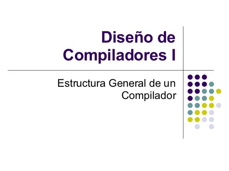 Diseño de Compiladores I Estructura General de un Compilador