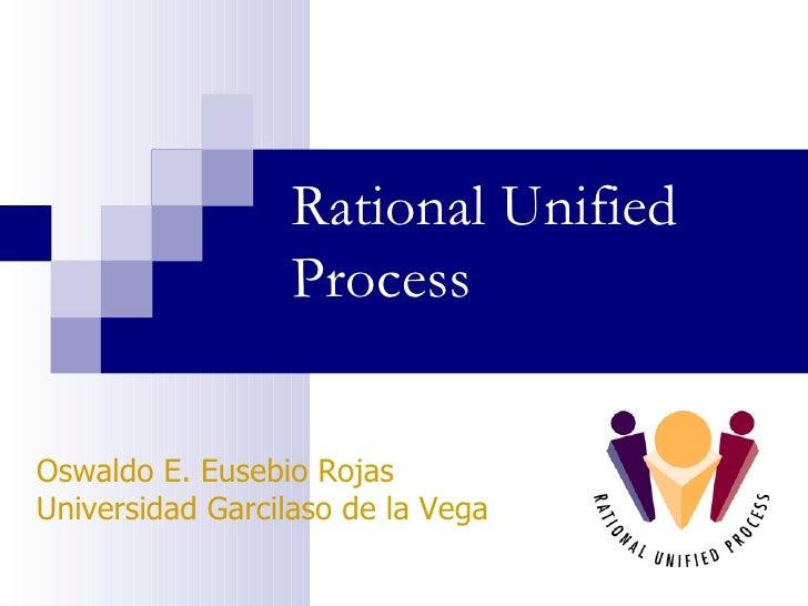 Rational Unified Process Oswaldo E. Eusebio Rojas Universidad Garcilaso de la Vega